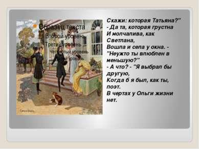 "Скажи: которая Татьяна?"" - Да та, которая грустна И молчалива, как Светлана, ..."