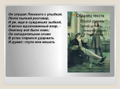Он слушал Ленского с улыбкой. Поэта пылкий разговор, И ум, еще в сужденьях зы...