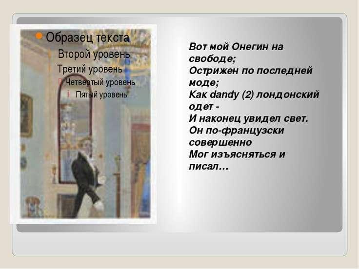 Вот мой Онегин на свободе; Острижен по последней моде; Как dandy (2) лондонск...