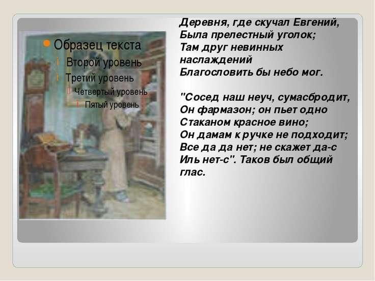 Деревня, где скучал Евгений, Была прелестный уголок; Там друг невинных наслаж...
