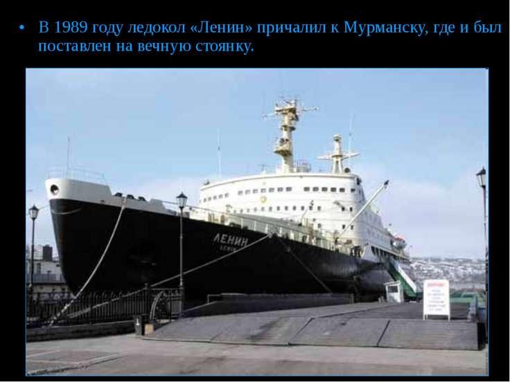 В 1989 году ледокол «Ленин» причалил к Мурманску, где и был поставлен на вечн...