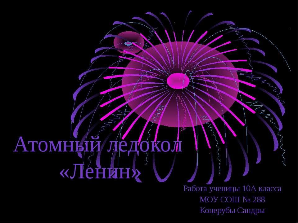 Атомный ледокол «Ленин» Работа ученицы 10А класса МОУ СОШ № 288 Коцерубы Сандры