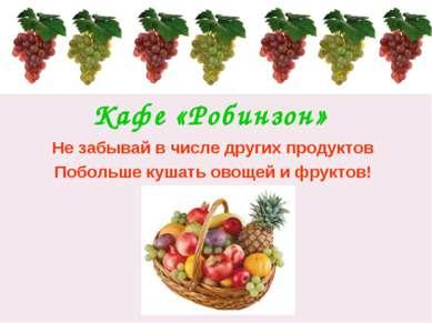 Кафе «Робинзон» Не забывай в числе других продуктов Побольше кушать овощей и ...