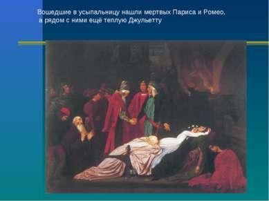 Вошедшие в усыпальницу нашли мертвых Париса и Ромео, а рядом с ними ещё теплу...