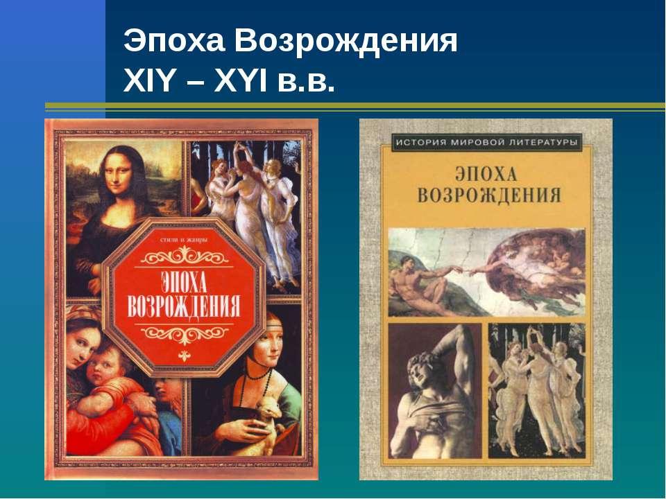 Эпоха Возрождения XIY – XYI в.в.