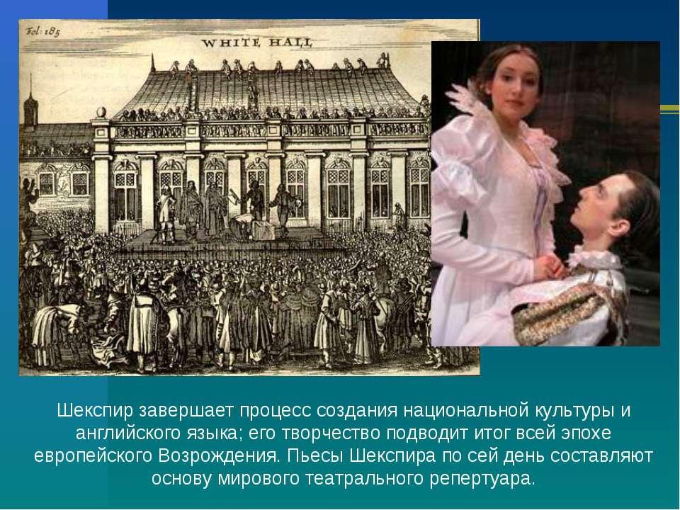 Шекспир завершает процесс создания национальной культуры и английского языка;...