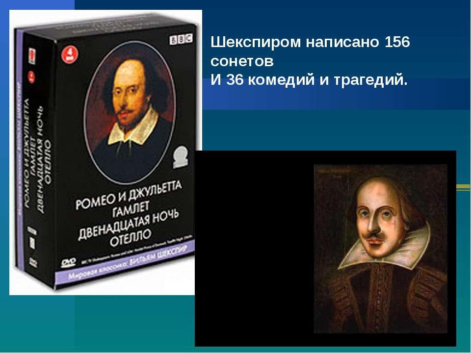 Шекспиром написано 156 сонетов И 36 комедий и трагедий.