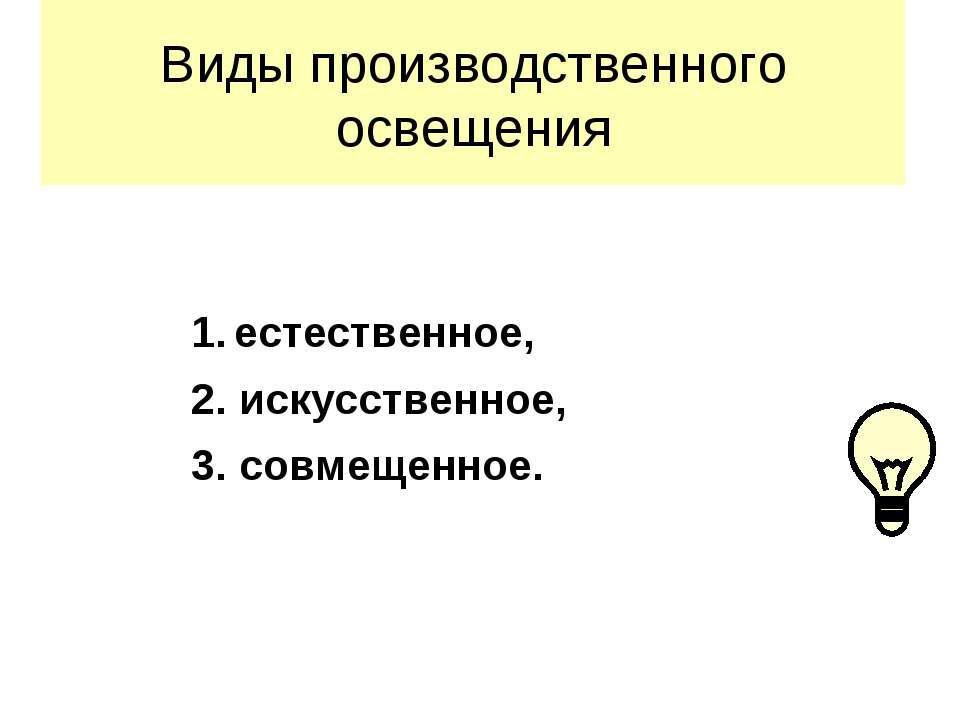 Виды производственного освещения 1. естественное, 2. искусственное, 3. совмещ...