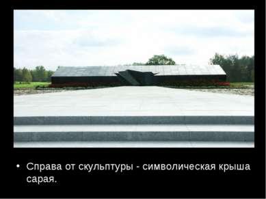 Справа от скульптуры - символическая крыша сарая.
