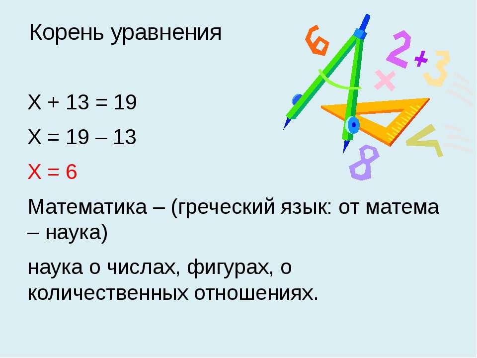Корень уравнения Х + 13 = 19 Х = 19 – 13 Х = 6 Математика – (греческий язык: ...