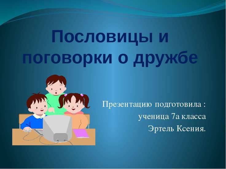 Пословицы и поговорки о дружбе Презентацию подготовила : ученица 7а класса Эр...