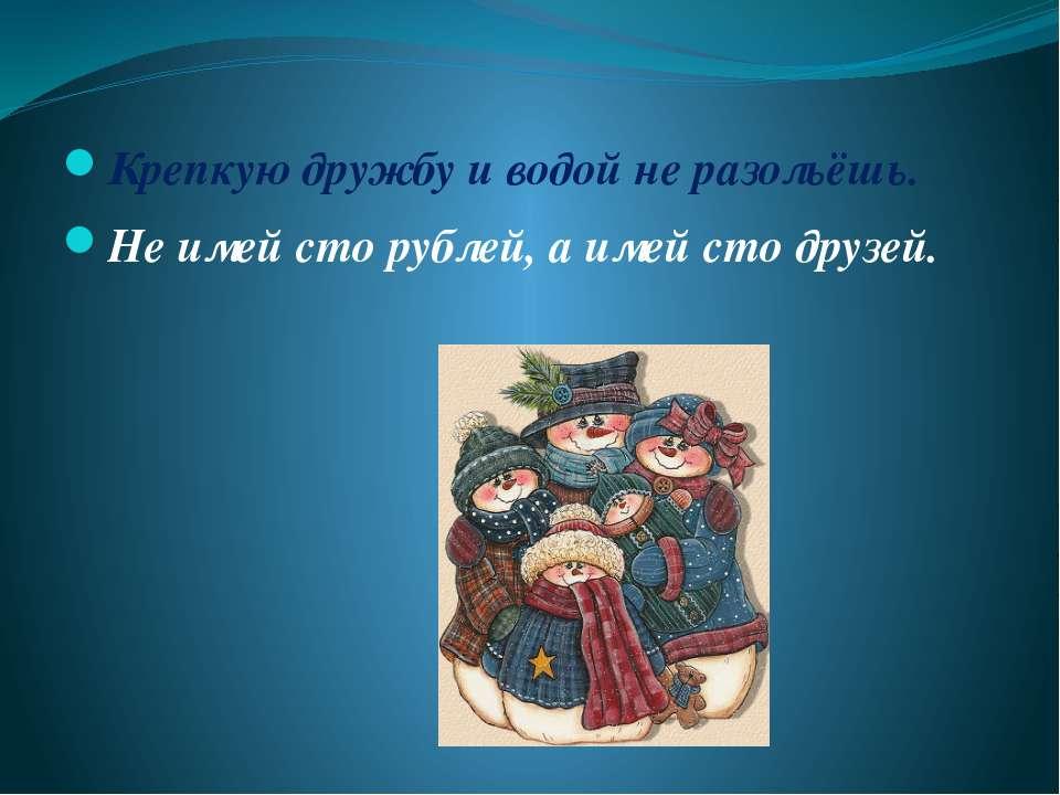 Крепкую дружбу и водой не разольёшь. Не имей сто рублей, а имей сто друзей.