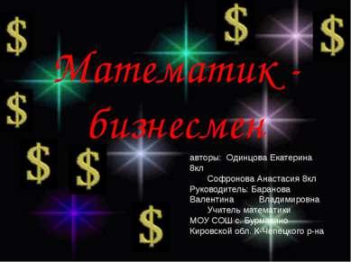 Математик - бизнесмен авторы: Одинцова Екатерина 8кл Софронова Анастасия 8кл ...