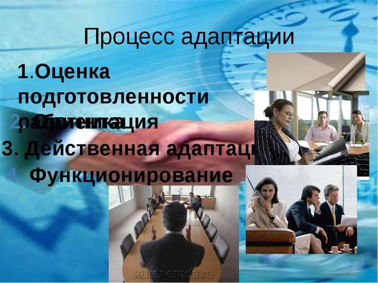 Процесс адаптации 1.Оценка уровня подготовленности нового работника 2. Ориент...