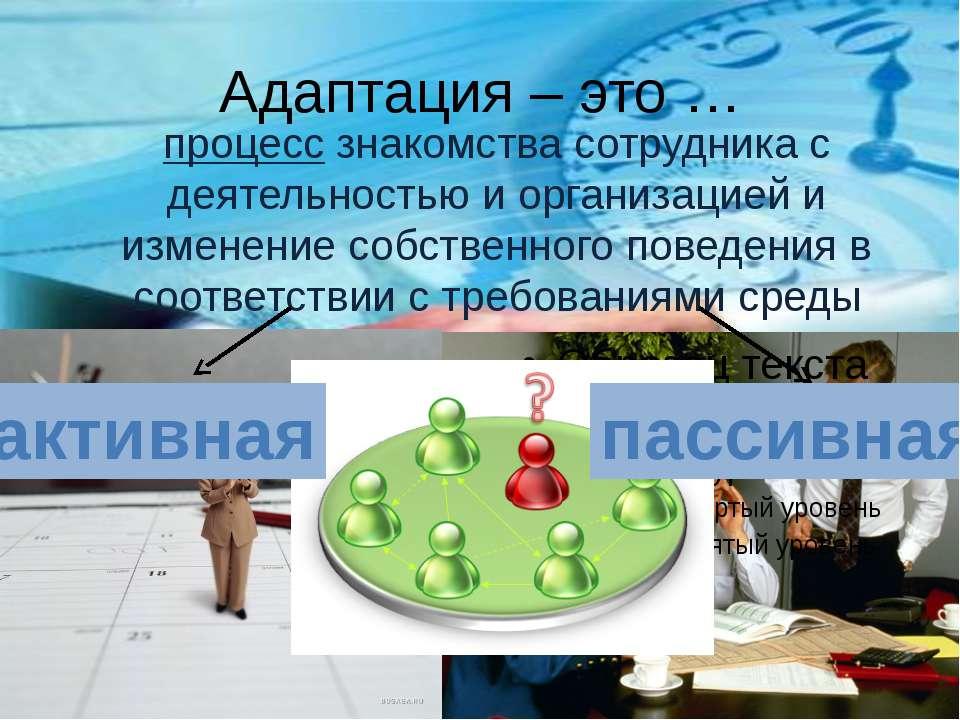 Адаптация – это … процесс знакомства сотрудника с деятельностью и организацие...