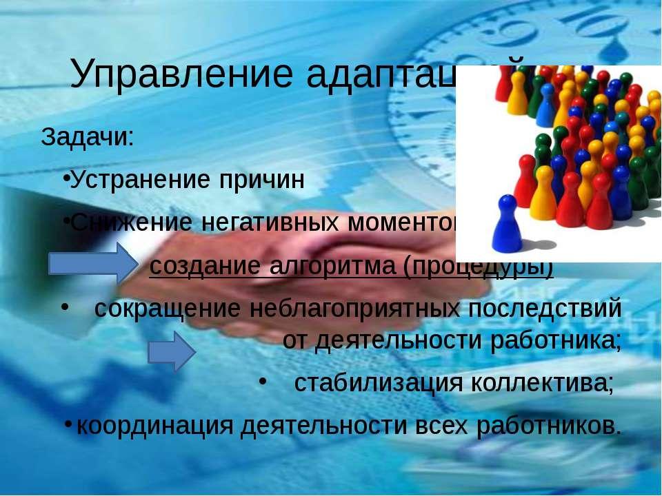 Управление адаптацией Задачи: Устранение причин Снижение негативных моментов ...