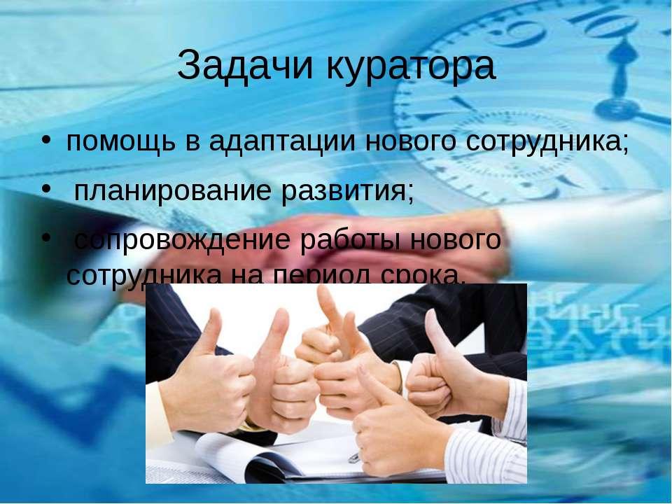 Задачи куратора помощь в адаптации нового сотрудника; планирование развития; ...