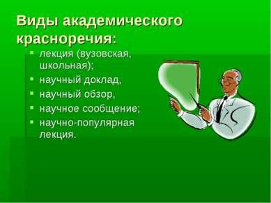 Виды академического красноречия: лекция (вузовская, школьная); научный доклад...