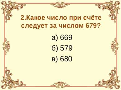 2.Какое число при счёте следует за числом 679? а) 669 б) 579 в) 680