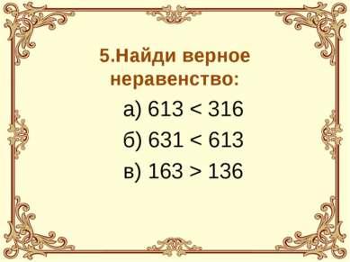 5.Найди верное неравенство: а) 613 < 316 б) 631 < 613 в) 163 > 136