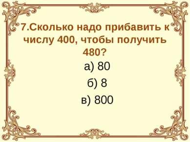 7.Сколько надо прибавить к числу 400, чтобы получить 480? а) 80 б) 8 в) 800