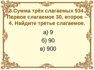 8.Сумма трёх слагаемых 934. Первое слагаемое 30, второе – 4. Найдите третье с...