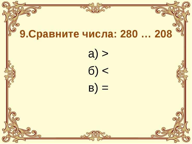 9.Сравните числа: 280 … 208 а) > б) < в) =