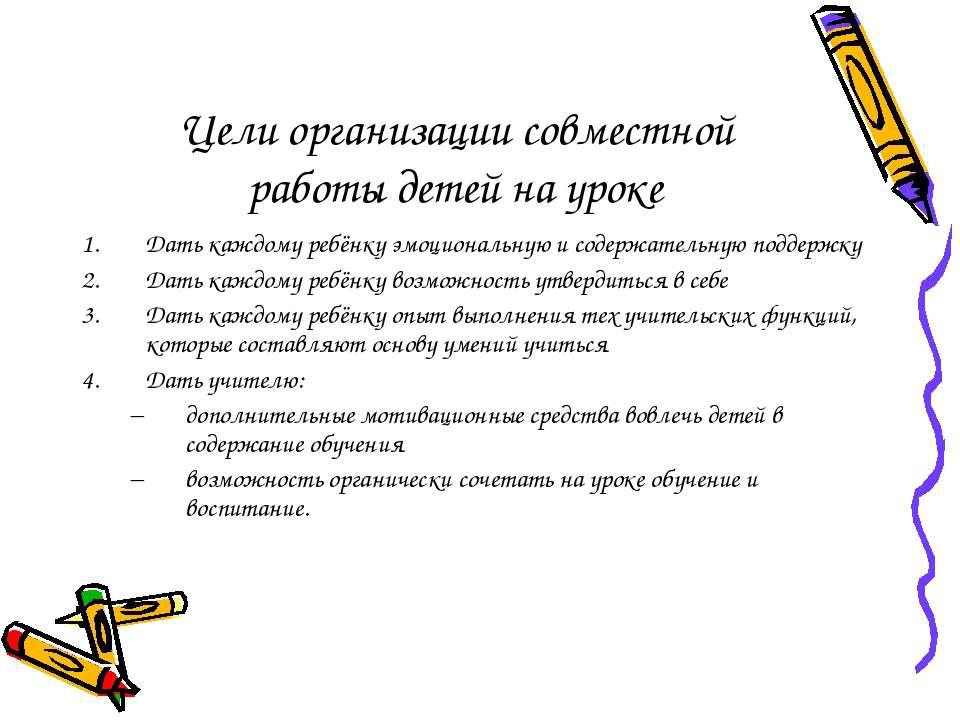 Цели организации совместной работы детей на уроке Дать каждому ребёнку эмоцио...