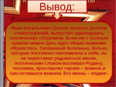 Вывод: Иван Васильевич Шамов написал десятки стихотворений, выпустил одиннадц...