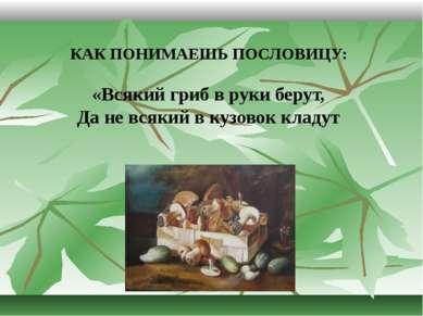 КАК ПОНИМАЕШЬ ПОСЛОВИЦУ: «Всякий гриб в руки берут, Да не всякий в кузовок кл...
