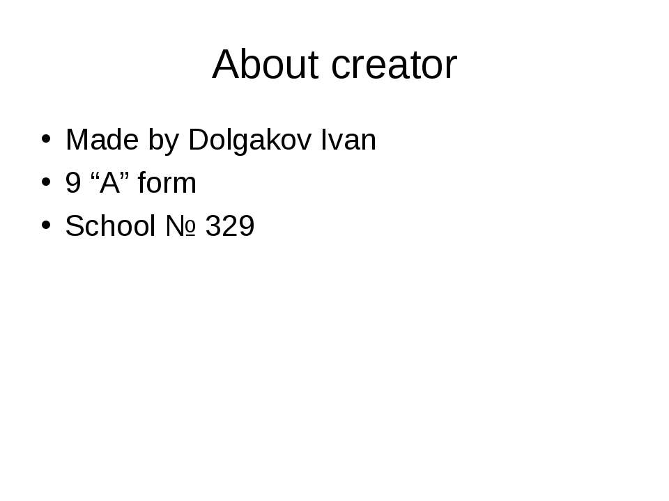 "About creator Made by Dolgakov Ivan 9 ""A"" form School № 329"
