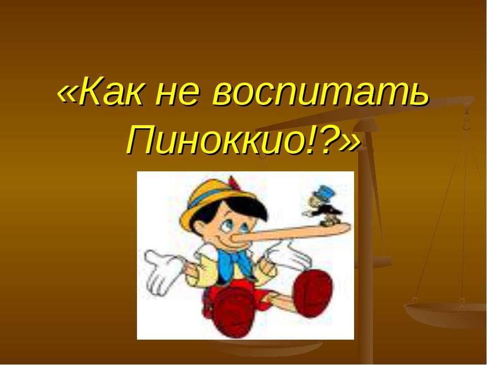 «Как не воспитать Пиноккио!?»