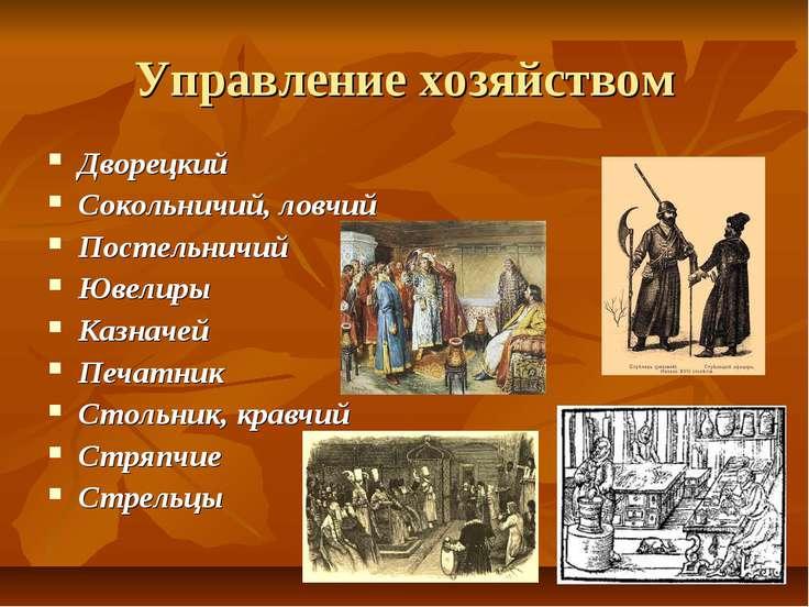 Управление хозяйством Дворецкий Сокольничий, ловчий Постельничий Ювелиры Казн...