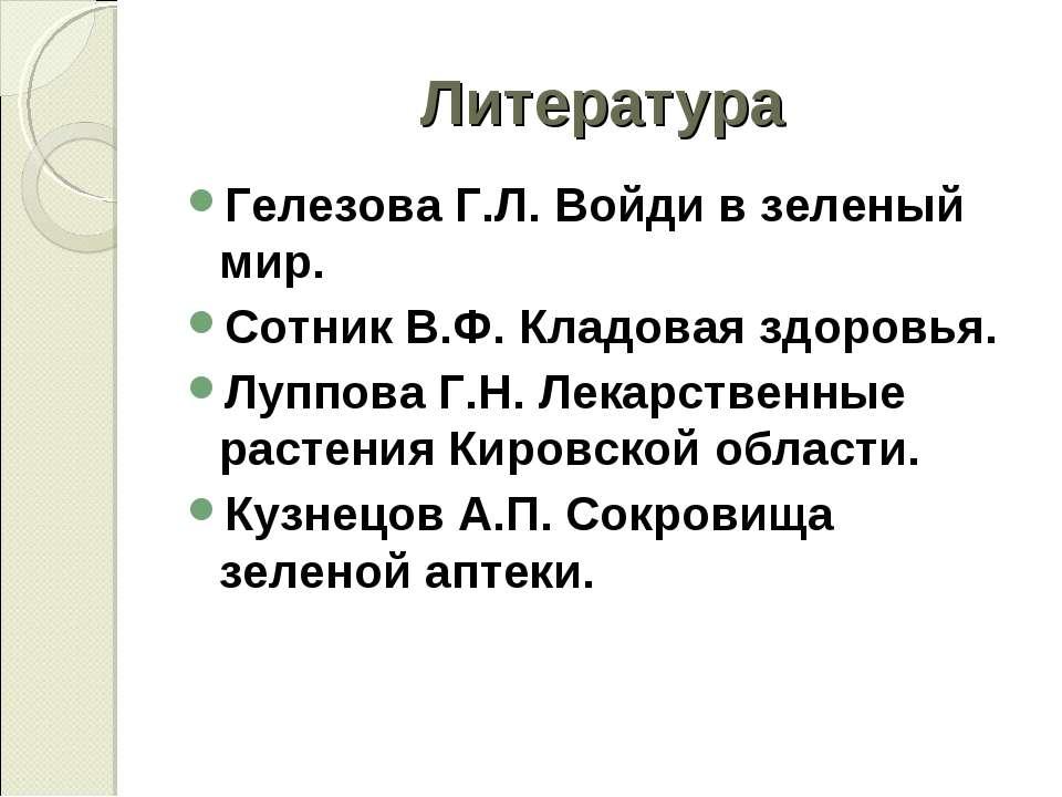 Литература Гелезова Г.Л. Войди в зеленый мир. Сотник В.Ф. Кладовая здоровья. ...