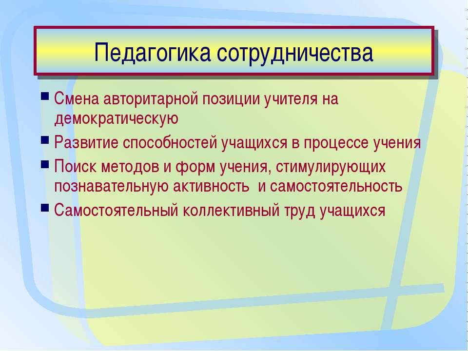 Педагогика сотрудничества Смена авторитарной позиции учителя на демократическ...