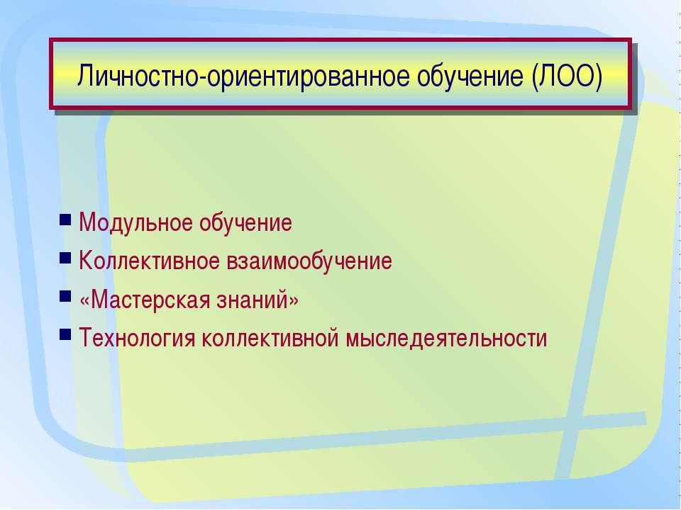 Личностно-ориентированное обучение (ЛОО) Модульное обучение Коллективное взаи...