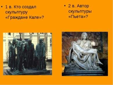 1 в. Кто создал скульптуру «Граждане Кале»? 2 в. Автор скульптуры «Пьета»?