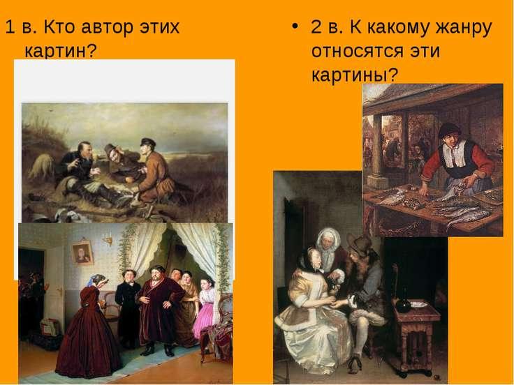 1 в. Кто автор этих картин? 2 в. К какому жанру относятся эти картины?