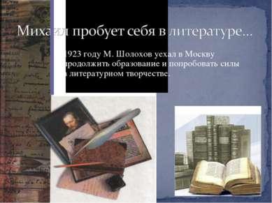 В 1923 году М. Шолохов уехал в Москву продолжить образование и попробовать си...