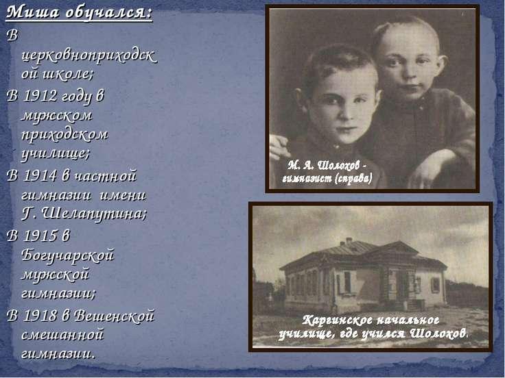 Миша обучался: В церковноприходской школе; В 1912 году в мужском приходском у...