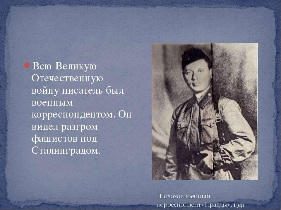 Всю Великую Отечественную войну писатель был военным корреспондентом. Он виде...