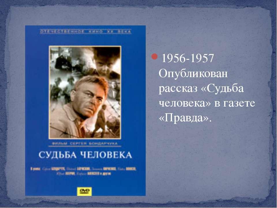 1956-1957 Опубликован рассказ «Судьба человека» в газете «Правда».