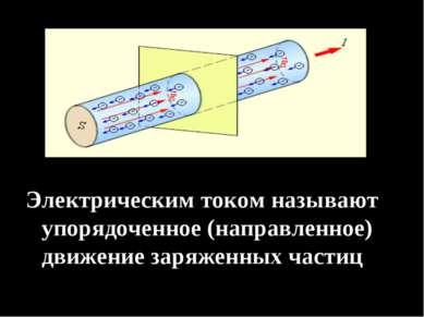 Электрическим током называют упорядоченное (направленное) движение заряженных...