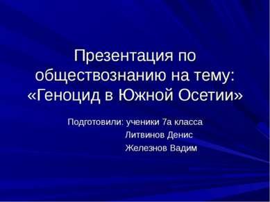 Презентация по обществознанию на тему: «Геноцид в Южной Осетии» Подготовили: ...