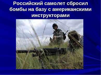 Российский самолет сбросил бомбы на базу с американскими инструкторами