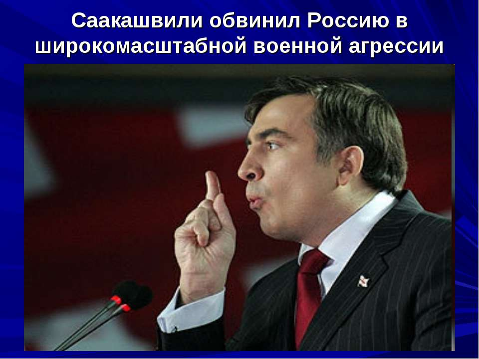 Саакашвили обвинил Россию в широкомасштабной военной агрессии