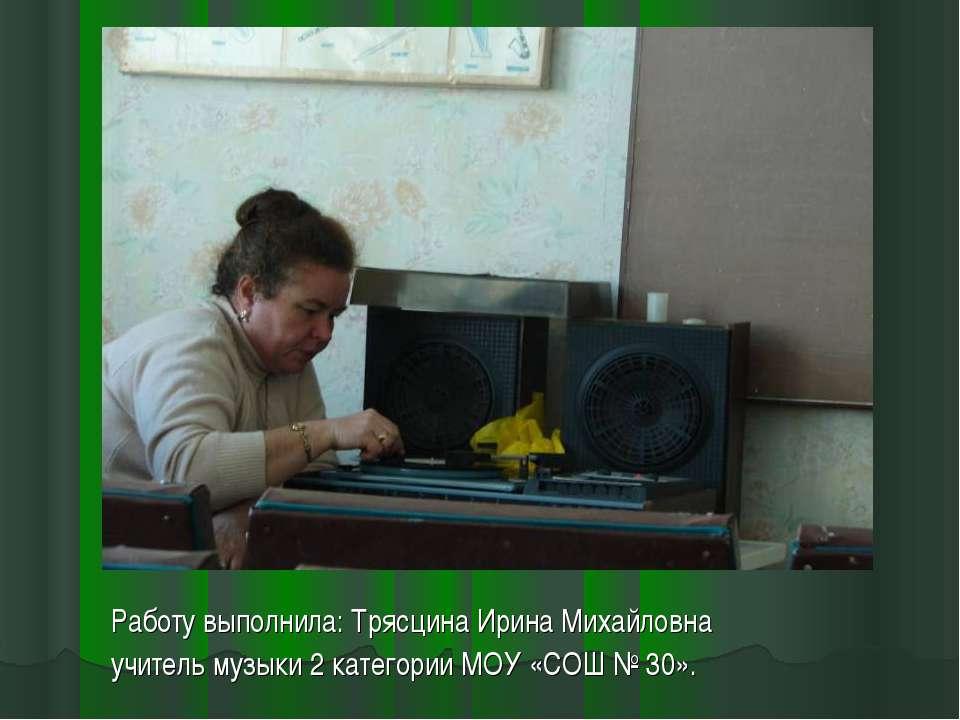 Работу выполнила: Трясцина Ирина Михайловна учитель музыки 2 категории МОУ «С...