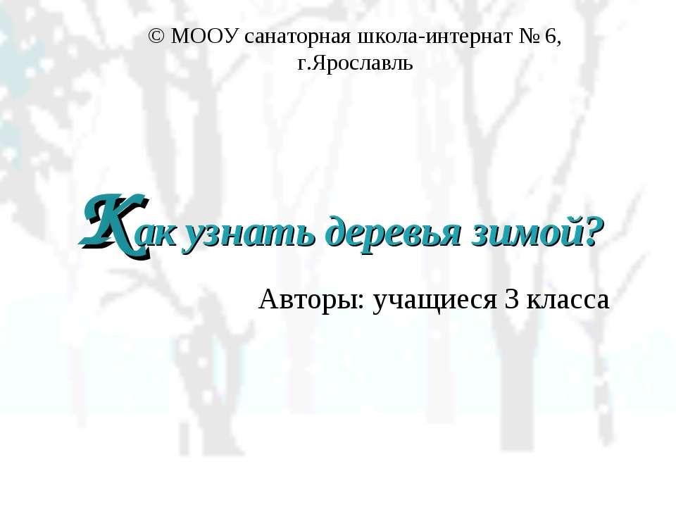 Как узнать деревья зимой? Авторы: учащиеся 3 класса © МООУ санаторная школа-и...