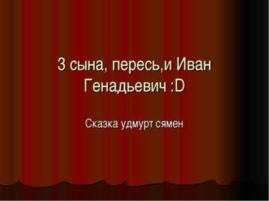 3 сына, пересь,и Иван Генадьевич :D Сказка удмурт сямен