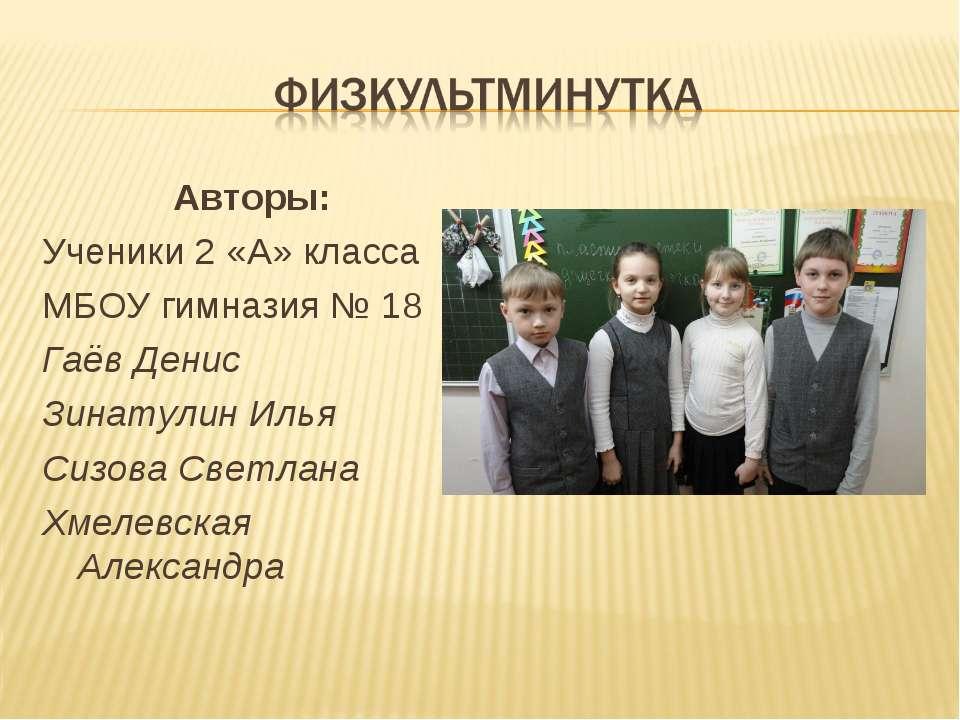 Авторы: Ученики 2 «А» класса МБОУ гимназия № 18 Гаёв Денис Зинатулин Илья Сиз...
